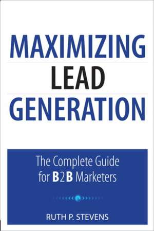 Maximizing Lead Generation:  The Complete Guide for B2B Marketers de Ruth Stevens