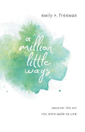 A Million Little Ways:  Uncover the Art You Were Made to Live de Emily P. Freeman