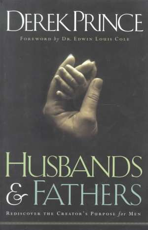 Husbands & Fathers:  Rediscover the Creator's Purpose for Men de Derek Prince