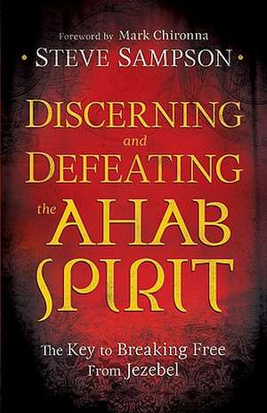 Discerning and Defeating the Ahab Spirit:  The Key to Breaking Free from Jezebel de Steve Sampson