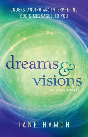 Dreams and Visions:  Understanding and Interpreting God's Messages to You de Jane Hamon