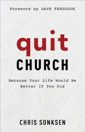 Quit Church: Because Your Life Would Be Better If You Did de Chris Sonksen