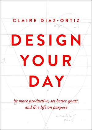 Design Your Day:  Be More Productive, Set Better Goals, and Live Life on Purpose de Claire Diaz-Ortiz