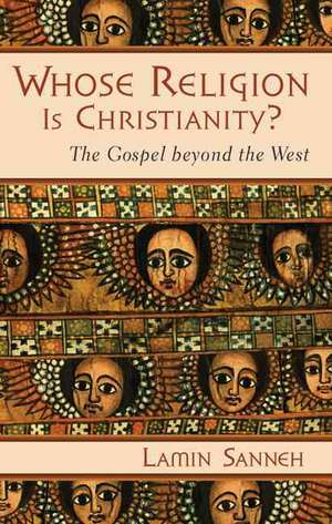 Whose Religion Is Christianity?:  The Gospel Beyond the West de Sanneh Lamin