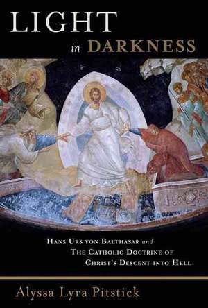 Light in Darkness:  Hans Urs Von Balthasar and the Catholic Doctrine of Christ's Descent Into Hell de Alyssa Lyra Pitstick