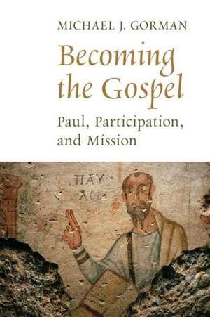 Becoming the Gospel:  Paul, Participation, and Mission de Michael J. Gorman