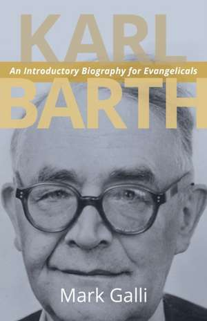 Karl Barth: An Introductory Biography for Evangelicals de Mark Galli