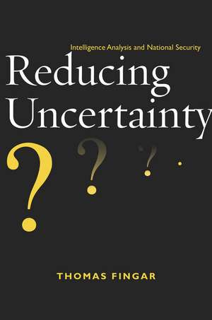 Reducing Uncertainty: Intelligence Analysis and National Security de Thomas Fingar
