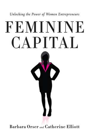 Feminine Capital: Unlocking the Power of Women Entrepreneurs de Barbara Orser