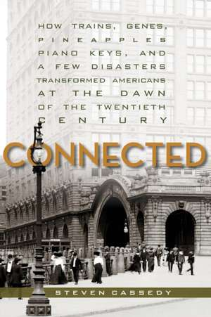 Connected: How Trains, Genes, Pineapples, Piano Keys, and a Few Disasters Transformed Americans at the Dawn of the Twentieth Century de Steven Cassedy