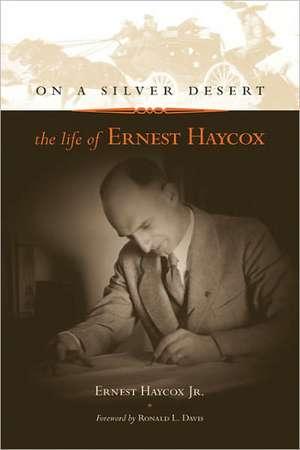 On a Silver Desert:  The Life of Ernest Haycox de Ernest Haycox