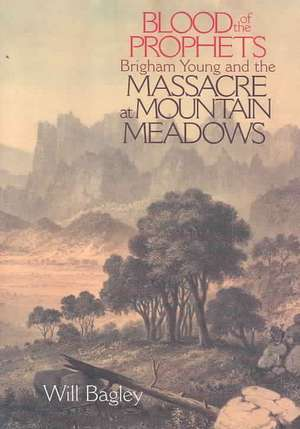Blood of the Prophets:  Brigham Young and the Massacre at Mountain Meadows de Will Bagley