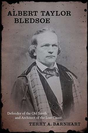 Albert Taylor Bledsoe:  Defender of the Old South and Architect of the Lost Cause de Terry A. Barnhart