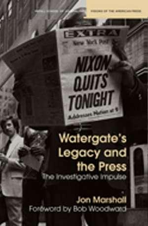 Watergate's Legacy and the Press: The Investigative Impulse de Jon Marshall