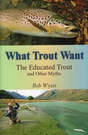 What Trout Want de Bob Wyatt