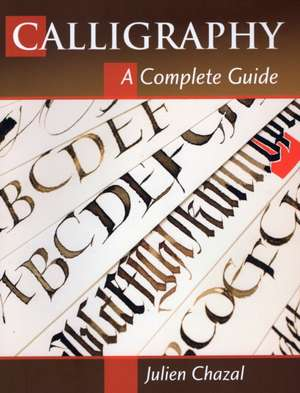 Calligraphy:  A Complete Guide de Julien Chazal