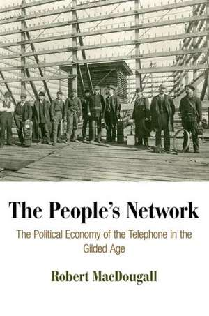 The People's Network:  The Political Economy of the Telephone in the Gilded Age de Robert MacDougall