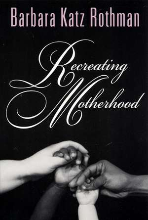 Recreating Motherhood de Barbara Katz Rothman