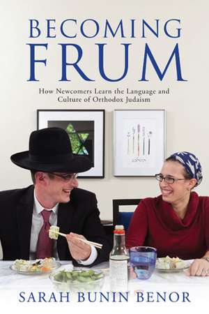 Becoming Frum: How Newcomers Learn the Language and Culture of Orthodox Judaism de Sarah Bunin Benor