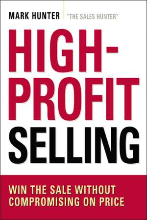 High-Profit Selling: Win the Sale Without Compromising on Price de Mark Hunter, CSP