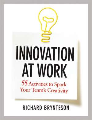 Innovation at Work: 55 Activities to Spark Your Team's Creativity de Richard Brynteson