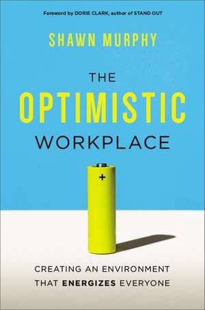 The Optimistic Workplace: Creating an Environment That Energizes Everyone de Shawn Murphy