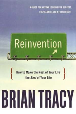 Reinvention: How to Make the Rest of Your Life the Best of Your Life de Brian Tracy