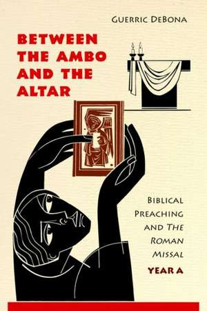 Between the Ambo and the Altar:  Biblical Preaching and the Roman Missal, Year A de Guerric DeBona