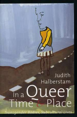 In a Queer Time and Place:  Transgender Bodies, Subcultural Lives de Judith Halberstam