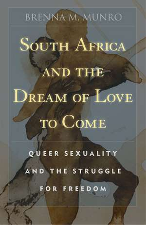 South Africa and the Dream of Love to Come: Queer Sexuality and the Struggle for Freedom de Brenna M. Munro