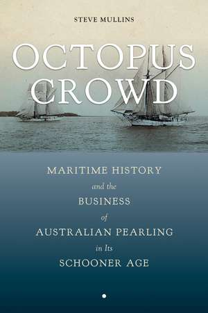 Octopus Crowd: Maritime History and the Business of Australian Pearling in Its Schooner Age de Stephen Mullins