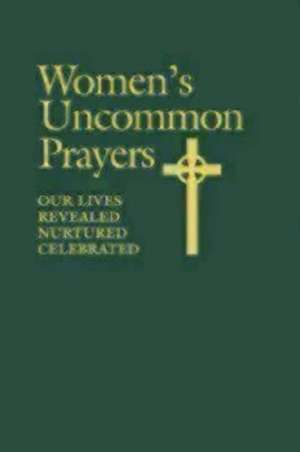 Women's Uncommon Prayers, Our Lives Revealed, Nurtured, Celebrated de Elizabeth Rankin Geitz