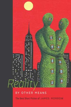 Reality by Other Means:  The Best Short Fiction of James Morrow de James Raymer