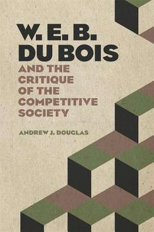 W. E. B. Du Bois and the Critique of the Competitive Society de Andrew J. Douglas