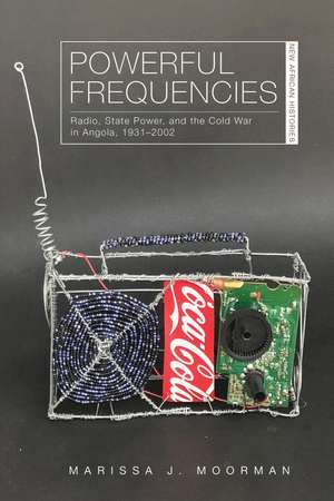 Powerful Frequencies: Radio, State Power, and the Cold War in Angola, 1931–2002 de Marissa J. Moorman