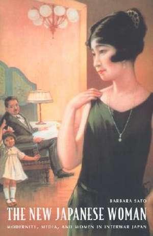 The New Japanese Woman:  Modernity, Media, and Women in Interwar Japan de Barbara Hamill Sato