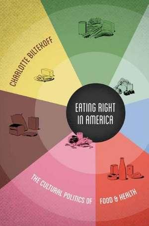 Eating Right in America:  The Cultural Politics of Food & Health de Charlotte Biltekoff