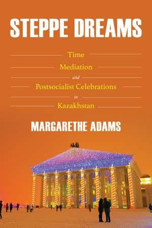 Steppe Dreams: Time, Mediation, and Postsocialist Celebrations in Kazakhstan de Margarethe Adams