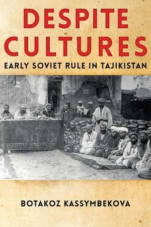 Despite Cultures: Early Soviet Rule in Tajikistan de Botakoz Kassymbekova