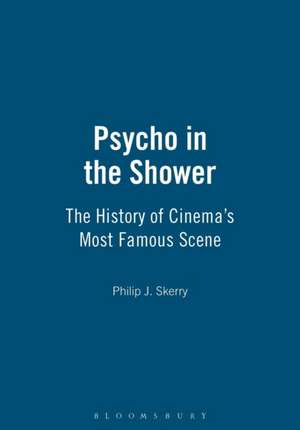 Psycho in the Shower: The History of Cinema's Most Famous Scene de Philip J. Skerry