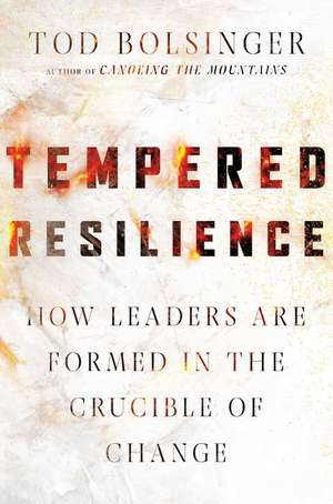 Tempered Resilience: How Leaders Are Formed in the Crucible of Change de Tod Bolsinger