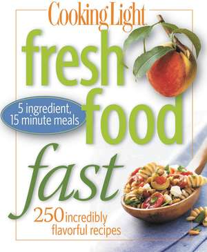 Cooking Light Fresh Food Fast: Over 280 Incredibly Flavorful 5-Ingredient 15-Minute Recipes de The Editors of Cooking Light