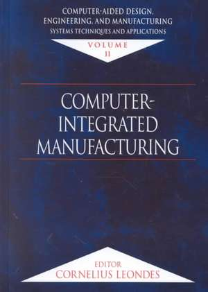 Computer-Aided Design, Engineering, and Manufacturing:  Systems Techniques and Applications, Volume II, Computer-Integrated Manufacturing de Cornelius T. Leondes