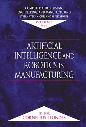 Computer-Aided Design, Engineering, and Manufacturing:  Systems Techniques and Applications, Volume VII, Artificial Intelligence and Robotics in Manufa de Corlelius Leondes