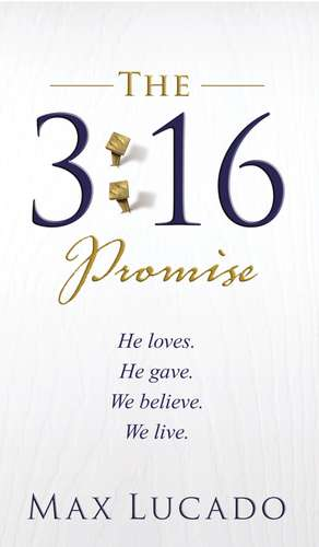 The 3:16 Promise: He Loves.  He Gives.  We Believe.  We Live. de Max Lucado