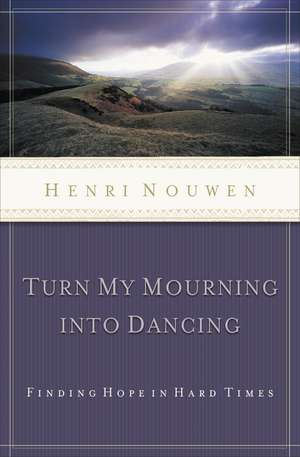 Turn My Mourning into Dancing de Henri Nouwen