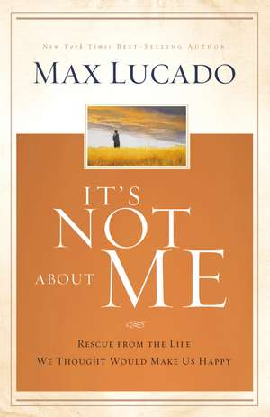 It's Not About Me: Rescue From the Life We Thought Would Make Us Happy de Max Lucado