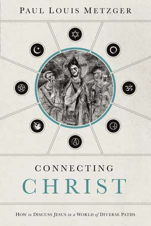 Connecting Christ: How to Discuss Jesus in a World of Diverse Paths de Paul Louis Metzger