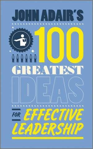 John Adair′s 100 Greatest Ideas for Effective Leadership de John Adair