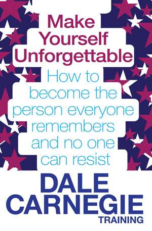 Make Yourself Unforgettable: How to become the person everyone remembers and no one can resist de Dale Carnegie Training